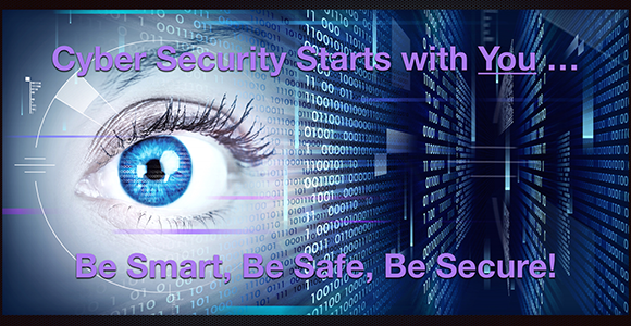 Cyber Security starts with you....be smart, be safe, be secure!